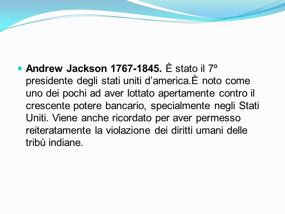 Andrew Jackson 1767-1845. È stato il 7º presidente degli stati uniti d'america.È noto come uno dei pochi ad aver lottato apertamente contro il crescen