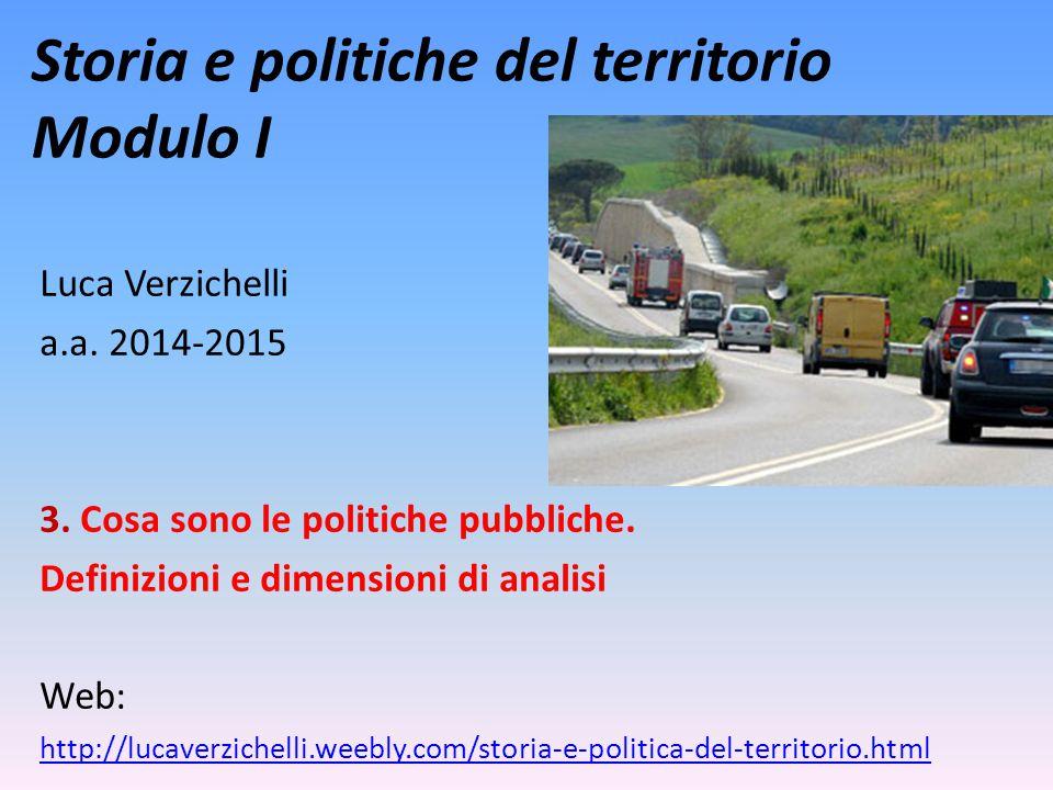 Storia e politiche del territorio Modulo I Luca Verzichelli a.a. 2014-2015 3. Cosa sono le politiche pubbliche. Definizioni e dimensioni di analisi We