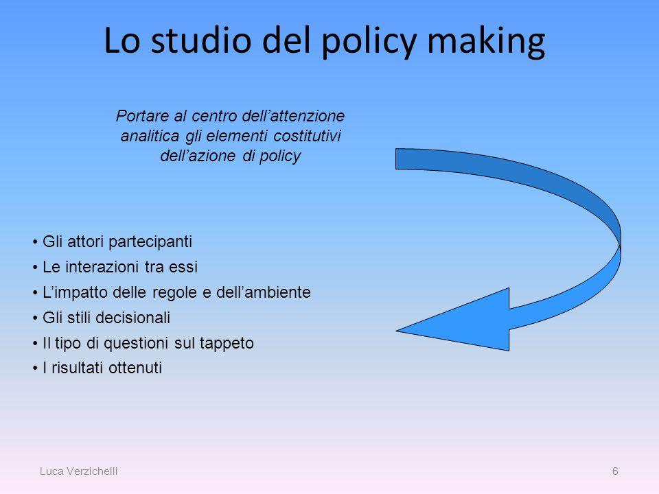 6 Lo studio del policy making Portare al centro dell'attenzione analitica gli elementi costitutivi dell'azione di policy Gli attori partecipanti Le interazioni tra essi L'impatto delle regole e dell'ambiente Gli stili decisionali Il tipo di questioni sul tappeto I risultati ottenuti Luca Verzichelli