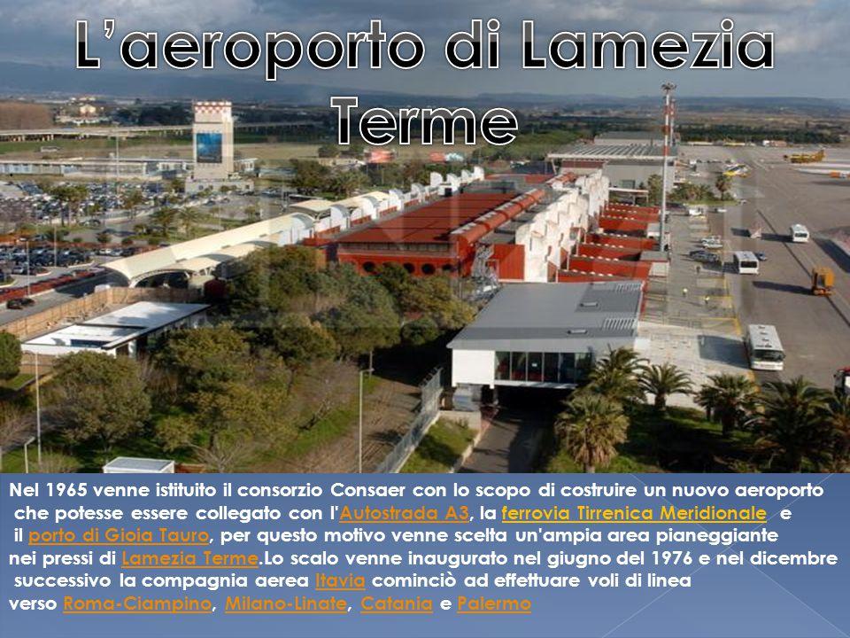 Nel 1965 venne istituito il consorzio Consaer con lo scopo di costruire un nuovo aeroporto che potesse essere collegato con l Autostrada A3, la ferrovia Tirrenica Meridionale eAutostrada A3 il porto di Gioia Tauro, per questo motivo venne scelta un ampia area pianeggianteporto di Gioia Tauro nei pressi di Lamezia Terme.Lo scalo venne inaugurato nel giugno del 1976 e nel dicembreLamezia Terme successivo la compagnia aerea Itavia cominciò ad effettuare voli di lineaItavia verso Roma-Ciampino, Milano-Linate, Catania e PalermoRoma-CiampinoMilano-LinateCataniaPalermo