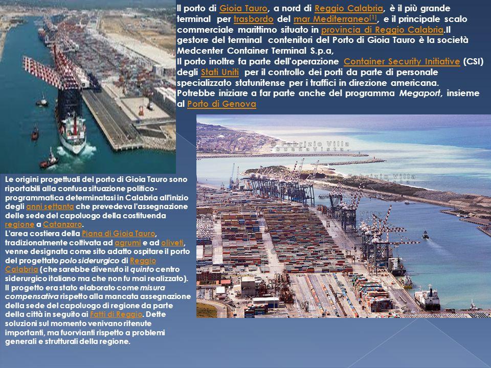 ll porto di Gioia Tauro, a nord di Reggio Calabria, è il più grande terminal per trasbordo del mar Mediterraneo [1], e il principale scalo commerciale marittimo situato in provincia di Reggio Calabria.Il gestore del terminal contenitori del Porto di Gioia Tauro è la società Medcenter Container Terminal S.p.a,Gioia TauroReggio Calabriatrasbordomar Mediterraneo [1]provincia di Reggio Calabria Il porto inoltre fa parte dell operazione Container Security Initiative (CSI) degli Stati Uniti per il controllo dei porti da parte di personale specializzato statunitense per i traffici in direzione americana.Container Security InitiativeStati Uniti Potrebbe iniziare a far parte anche del programma Megaport, insieme al Porto di GenovaPorto di Genova Le origini progettuali del porto di Gioia Tauro sono riportabili alla confusa situazione politico- programmatica determinatasi in Calabria all inizio degli anni settanta che prevedeva l assegnazione delle sede del capoluogo della costituenda regione a Catanzaro.anni settanta regioneCatanzaro L area costiera della Piana di Gioia Tauro, tradizionalmente coltivata ad agrumi e ad oliveti, venne designata come sito adatto ospitare il porto del progettato polo siderurgico di Reggio Calabria (che sarebbe divenuto il quinto centro siderurgico italiano ma che non fu mai realizzato).