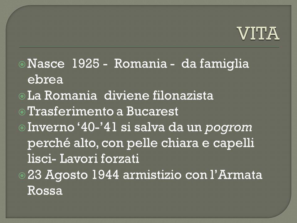  Nasce 1925 - Romania - da famiglia ebrea  La Romania diviene filonazista  Trasferimento a Bucarest  Inverno '40-'41 si salva da un pogrom perché