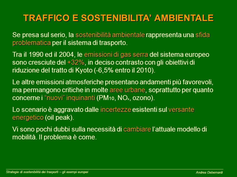 TRAFFICO E SOSTENIBILITA' AMBIENTALE Strategie di sostenibilità dei trasporti – gli esempi europei sostenibilità ambientalesfida problematica Se presa sul serio, la sostenibilità ambientale rappresenta una sfida problematica per il sistema di trasporto.