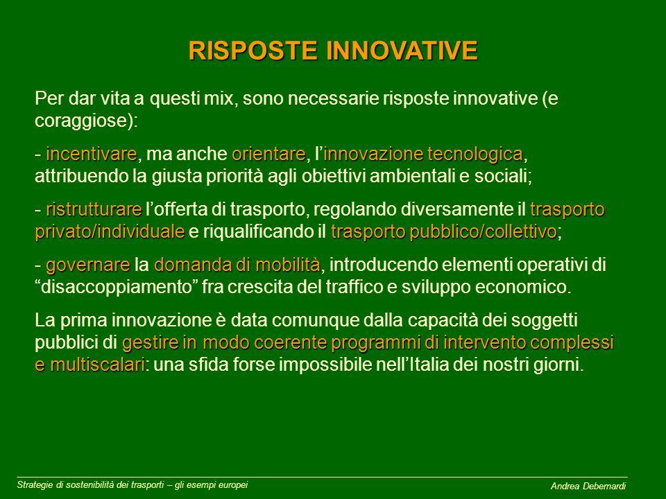 Andrea Debernardi RISPOSTE INNOVATIVE Strategie di sostenibilità dei trasporti – gli esempi europei Per dar vita a questi mix, sono necessarie risposte innovative (e coraggiose): incentivareorientareinnovazione tecnologica - incentivare, ma anche orientare, l'innovazione tecnologica, attribuendo la giusta priorità agli obiettivi ambientali e sociali; ristrutturaretrasporto privato/individualetrasporto pubblico/collettivo - ristrutturare l'offerta di trasporto, regolando diversamente il trasporto privato/individuale e riqualificando il trasporto pubblico/collettivo; governaredomanda di mobilità - governare la domanda di mobilità, introducendo elementi operativi di disaccoppiamento fra crescita del traffico e sviluppo economico.