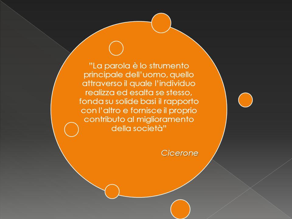 La parola è lo strumento principale dell'uomo, quello attraverso il quale l'individuo realizza ed esalta se stesso, fonda su solide basi il rapporto con l'altro e fornisce il proprio contributo al miglioramento della società Cicerone