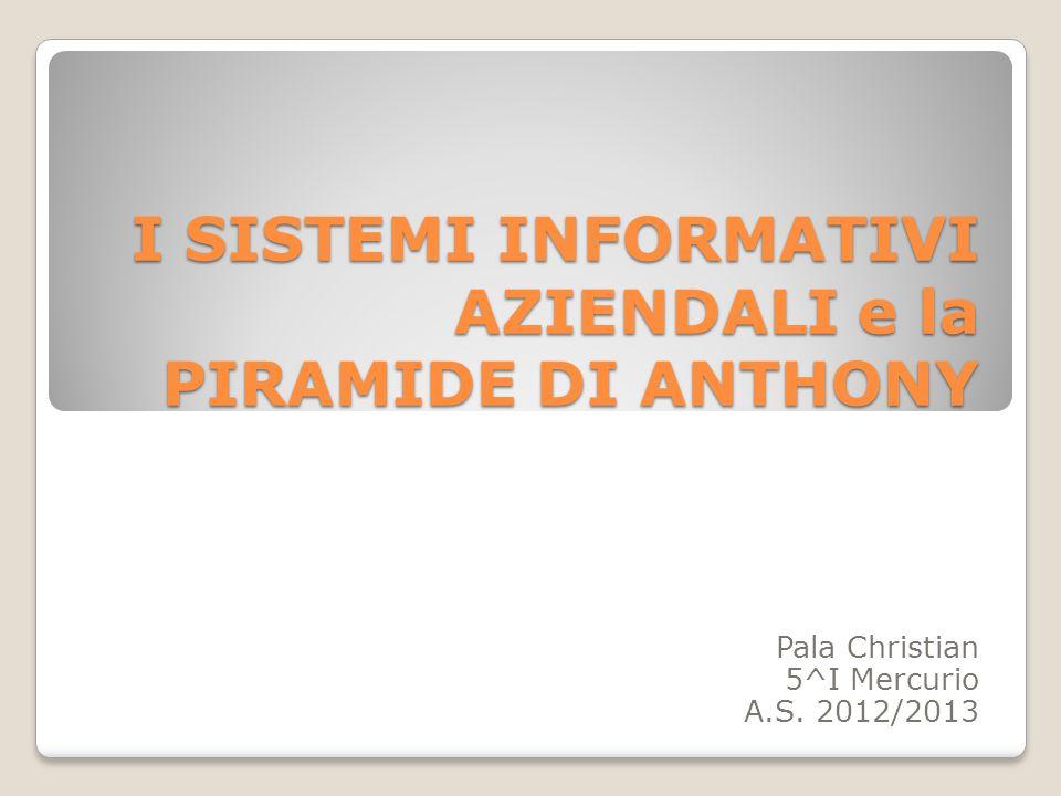 I SISTEMI INFORMATIVI AZIENDALI e la PIRAMIDE DI ANTHONY Pala Christian 5^I Mercurio A.S. 2012/2013