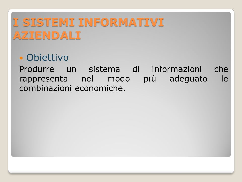 I SISTEMI INFORMATIVI AZIENDALI Obiettivo Produrre un sistema di informazioni che rappresenta nel modo più adeguato le combinazioni economiche.