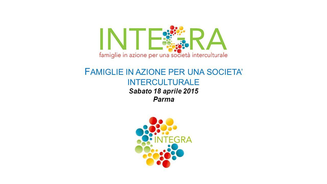 F AMIGLIE IN AZIONE PER UNA SOCIETA' INTERCULTURALE Sabato 18 aprile 2015 Parma