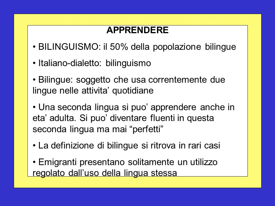 APPRENDERE BILINGUISMO: il 50% della popolazione bilingue Italiano-dialetto: bilinguismo Bilingue: soggetto che usa correntemente due lingue nelle attivita' quotidiane Una seconda lingua si puo' apprendere anche in eta' adulta.