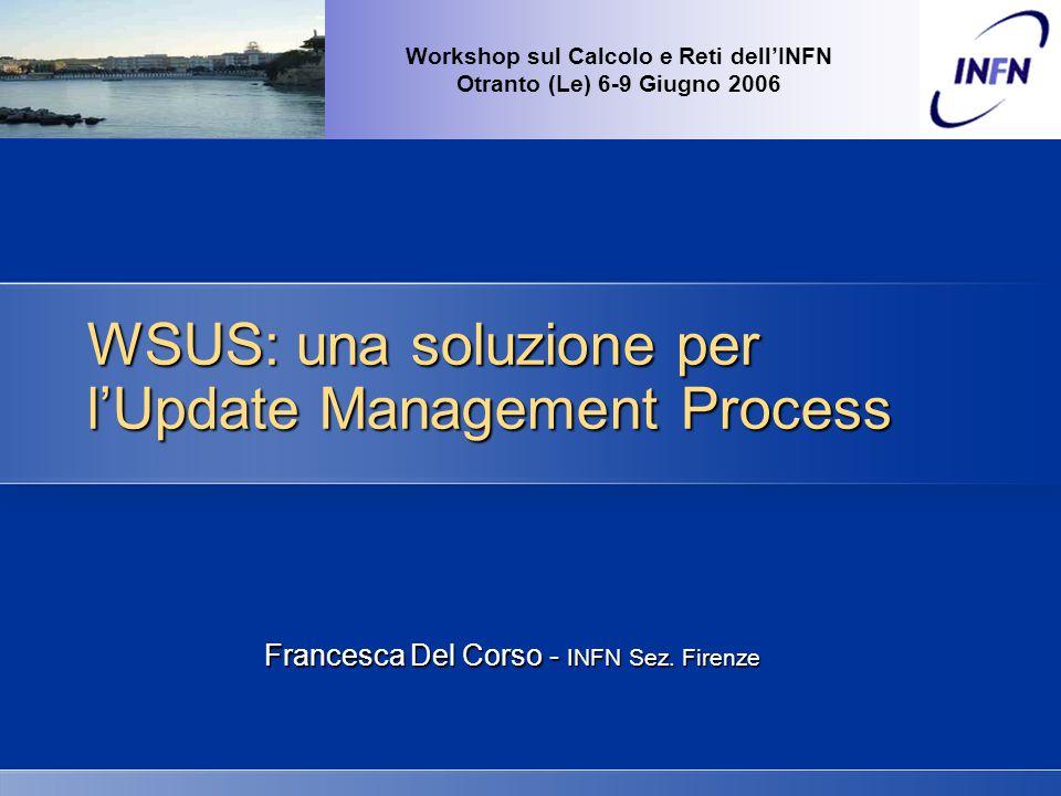 Francesca Del Corso - Workshop sul Calcolo e Reti - Otranto (Le) 6-9 Giugno 2006 WSUS - Requisiti HW Fino a 500 Client MinimoRaccomandato CPU750 MHz1 GHz o superiore RAM512 MB1 GB DatabaseWMSDE/MSDE Da 500 a 15.000 Client MinimoRaccomandato CPU1 GHz o superioredual processor (per n.