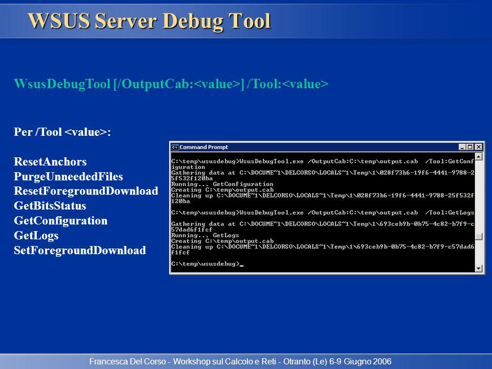 Francesca Del Corso - Workshop sul Calcolo e Reti - Otranto (Le) 6-9 Giugno 2006 WSUS Server Debug Tool WsusDebugTool [/OutputCab: ] /Tool: Per /Tool