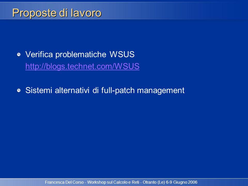 Francesca Del Corso - Workshop sul Calcolo e Reti - Otranto (Le) 6-9 Giugno 2006 Proposte di lavoro Verifica problematiche WSUS http://blogs.technet.c