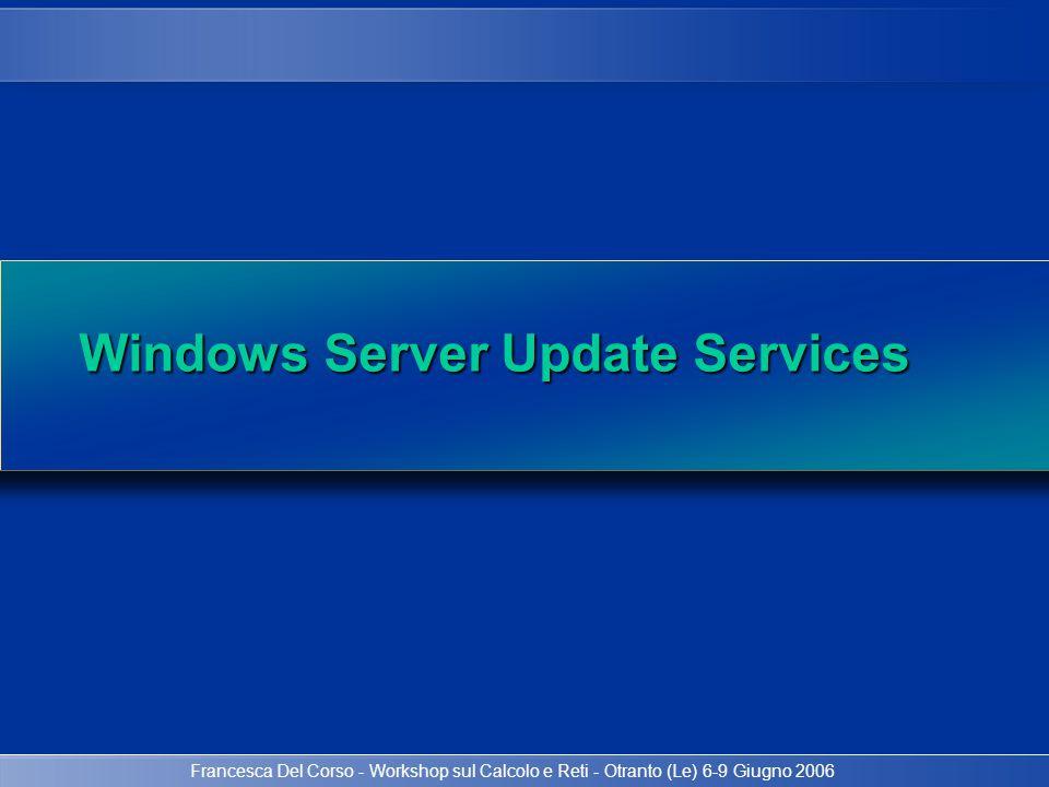 Francesca Del Corso - Workshop sul Calcolo e Reti - Otranto (Le) 6-9 Giugno 2006 Microsoft Update Internet Firewall WSUS Database Automatic Update Clients Windows Update Architettura WSUS