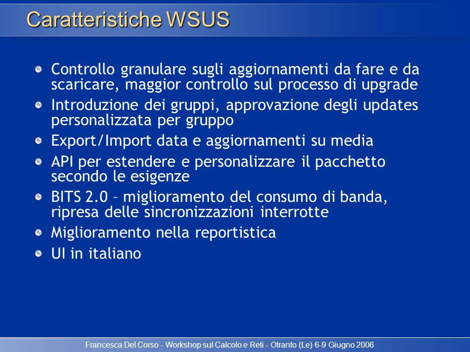 Francesca Del Corso - Workshop sul Calcolo e Reti - Otranto (Le) 6-9 Giugno 2006 Caratteristiche WSUS Controllo granulare sugli aggiornamenti da fare