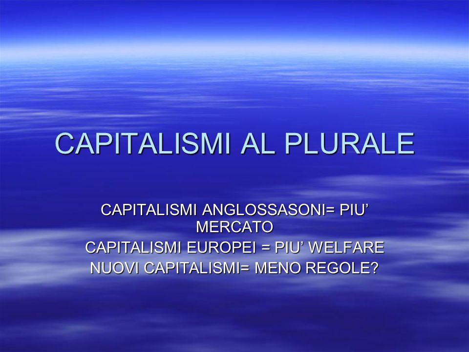 CAPITALISMI AL PLURALE CAPITALISMI ANGLOSSASONI= PIU' MERCATO CAPITALISMI EUROPEI = PIU' WELFARE NUOVI CAPITALISMI= MENO REGOLE