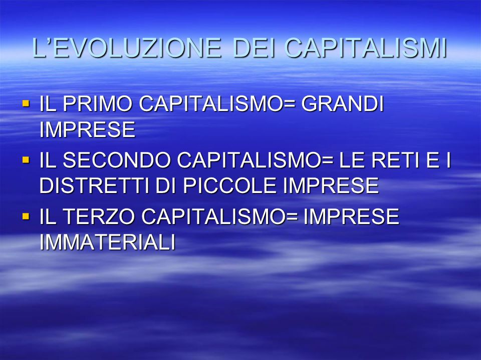 L'EVOLUZIONE DEI CAPITALISMI  IL PRIMO CAPITALISMO= GRANDI IMPRESE  IL SECONDO CAPITALISMO= LE RETI E I DISTRETTI DI PICCOLE IMPRESE  IL TERZO CAPITALISMO= IMPRESE IMMATERIALI