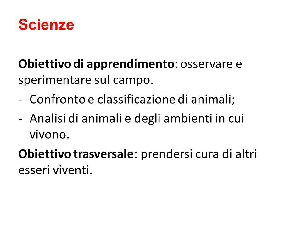 Scienze Obiettivo di apprendimento: osservare e sperimentare sul campo. -Confronto e classificazione di animali; -Analisi di animali e degli ambienti
