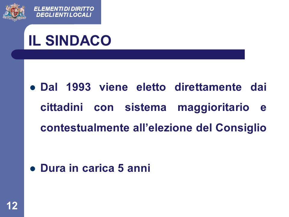 ELEMENTI DI DIRITTO DEGLI ENTI LOCALI 12 IL SINDACO Dal 1993 viene eletto direttamente dai cittadini con sistema maggioritario e contestualmente all'elezione del Consiglio Dura in carica 5 anni