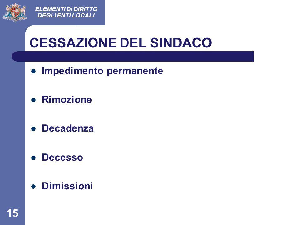 ELEMENTI DI DIRITTO DEGLI ENTI LOCALI 15 CESSAZIONE DEL SINDACO Impedimento permanente Rimozione Decadenza Decesso Dimissioni
