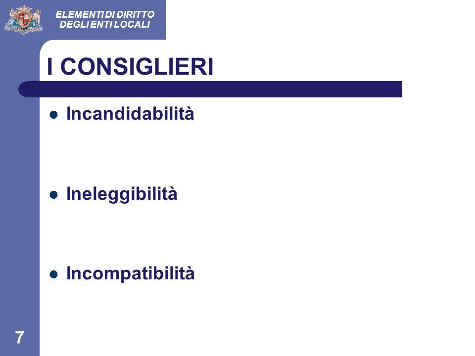 ELEMENTI DI DIRITTO DEGLI ENTI LOCALI 7 I CONSIGLIERI Incandidabilità Ineleggibilità Incompatibilità