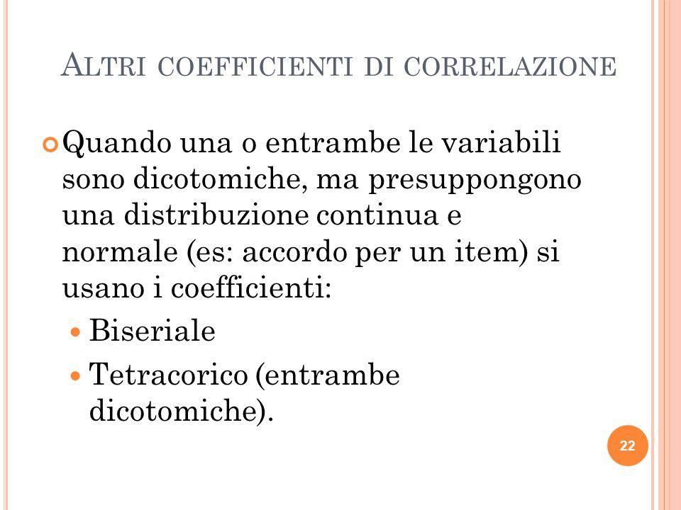 A LTRI COEFFICIENTI DI CORRELAZIONE Quando una o entrambe le variabili sono dicotomiche, ma presuppongono una distribuzione continua e normale (es: ac