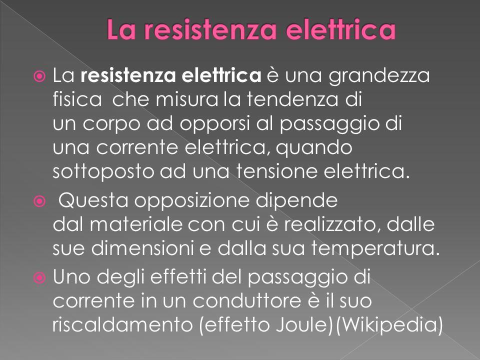  La resistenza elettrica è una grandezza fisica che misura la tendenza di un corpo ad opporsi al passaggio di una corrente elettrica, quando sottoposto ad una tensione elettrica.
