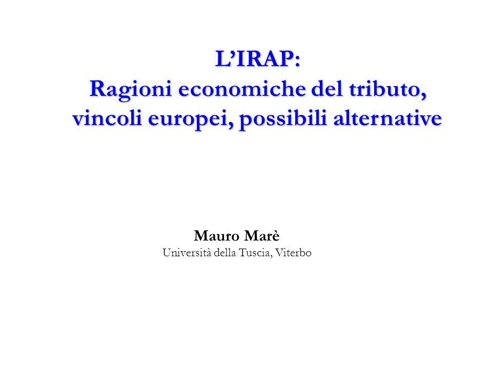 L'IRAP: Ragioni economiche del tributo, vincoli europei, possibili alternative Mauro Marè Università della Tuscia, Viterbo