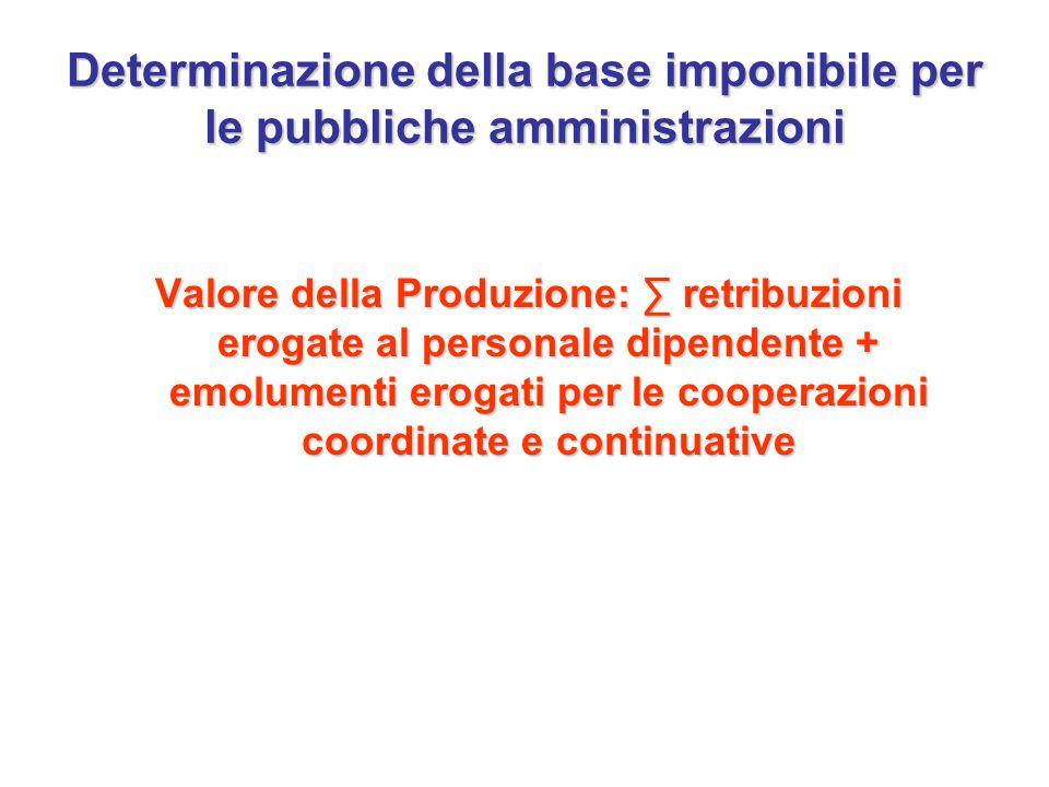Determinazione della base imponibile per le pubbliche amministrazioni Valore della Produzione: ∑ retribuzioni erogate al personale dipendente + emolumenti erogati per le cooperazioni coordinate e continuative