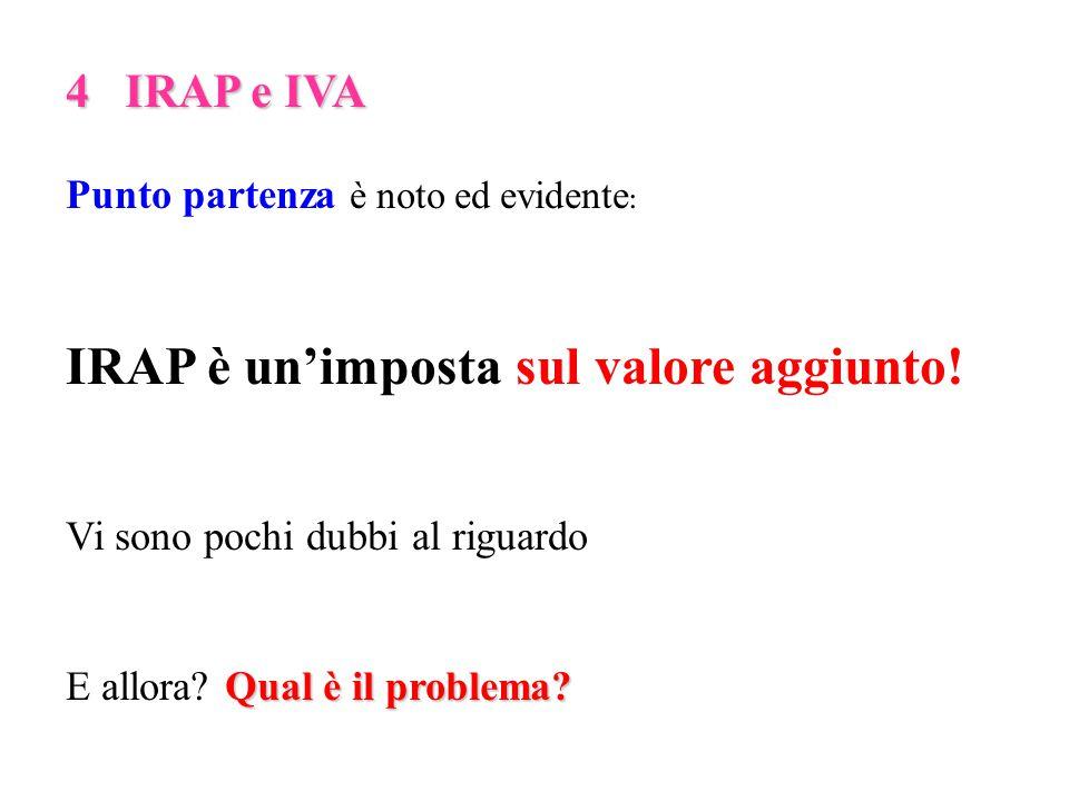 4 IRAP e IVA Punto partenza è noto ed evidente : IRAP è un'imposta sul valore aggiunto.