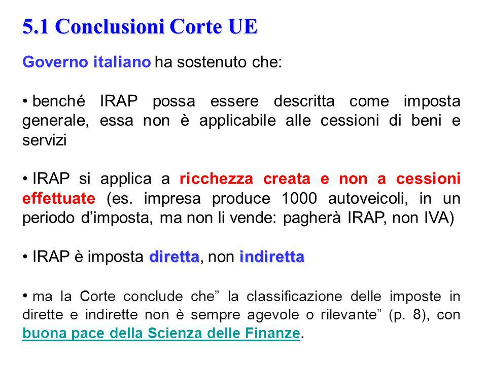 5.1 Conclusioni Corte UE Governo italiano ha sostenuto che: benché IRAP possa essere descritta come imposta generale, essa non è applicabile alle cessioni di beni e servizi IRAP si applica a ricchezza creata e non a cessioni effettuate (es.