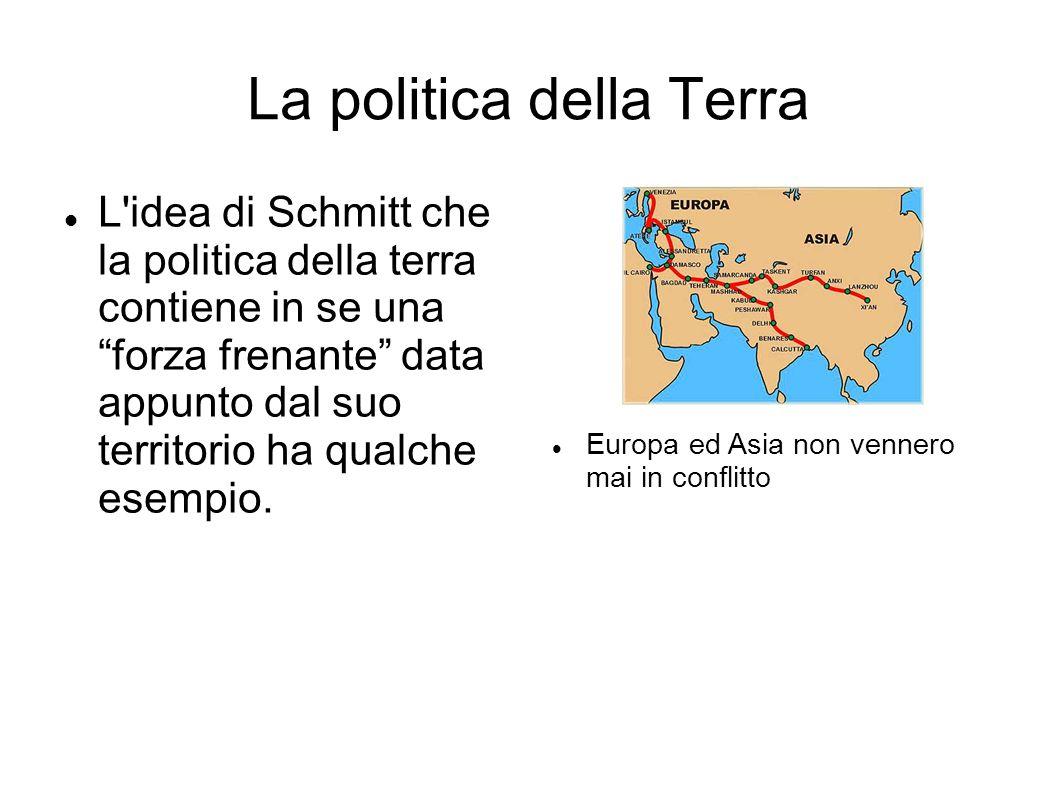 """La politica della Terra L'idea di Schmitt che la politica della terra contiene in se una """"forza frenante"""" data appunto dal suo territorio ha qualche e"""