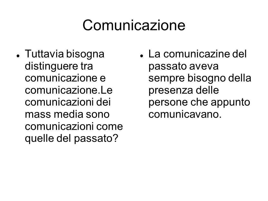 Comunicazione Tuttavia bisogna distinguere tra comunicazione e comunicazione.Le comunicazioni dei mass media sono comunicazioni come quelle del passato.