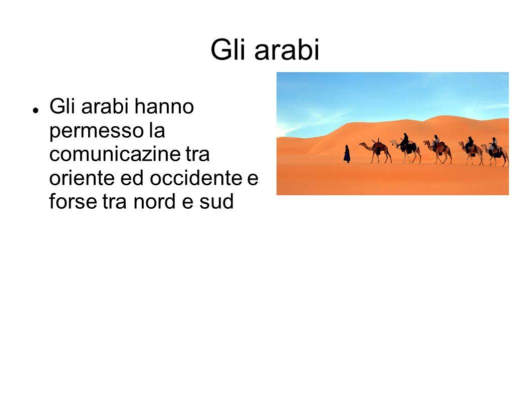 Gli arabi Gli arabi hanno permesso la comunicazine tra oriente ed occidente e forse tra nord e sud
