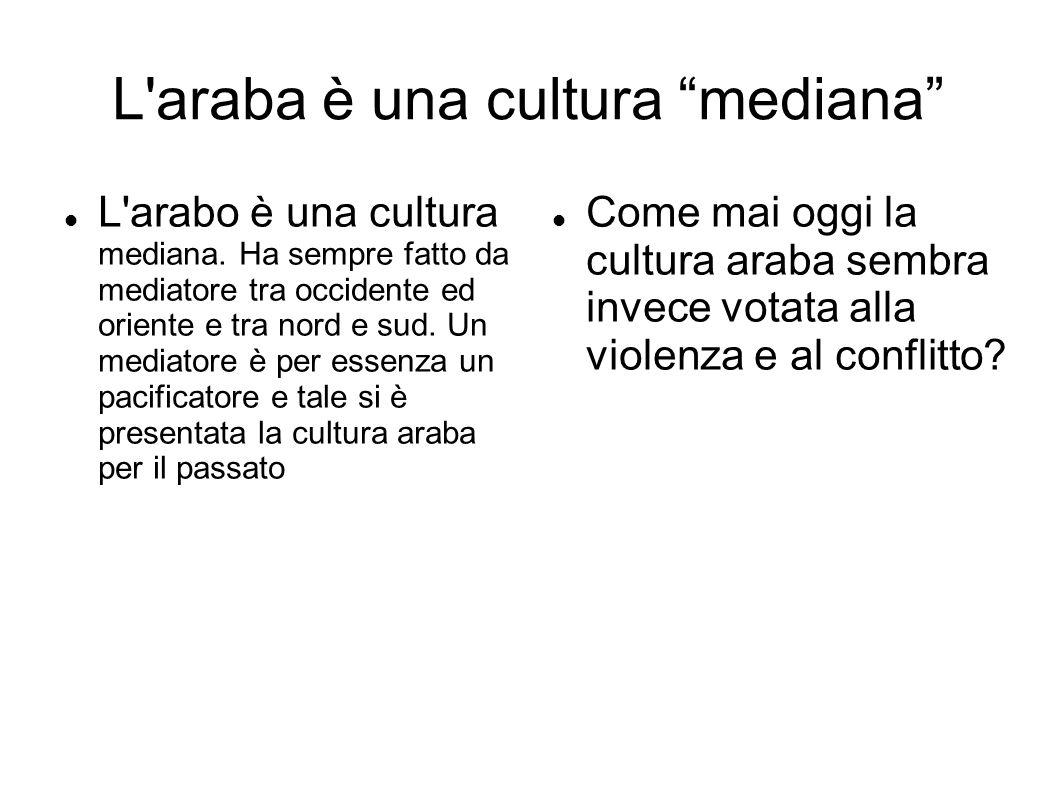 """L'araba è una cultura """"mediana"""" L'arabo è una cultura mediana. Ha sempre fatto da mediatore tra occidente ed oriente e tra nord e sud. Un mediatore è"""