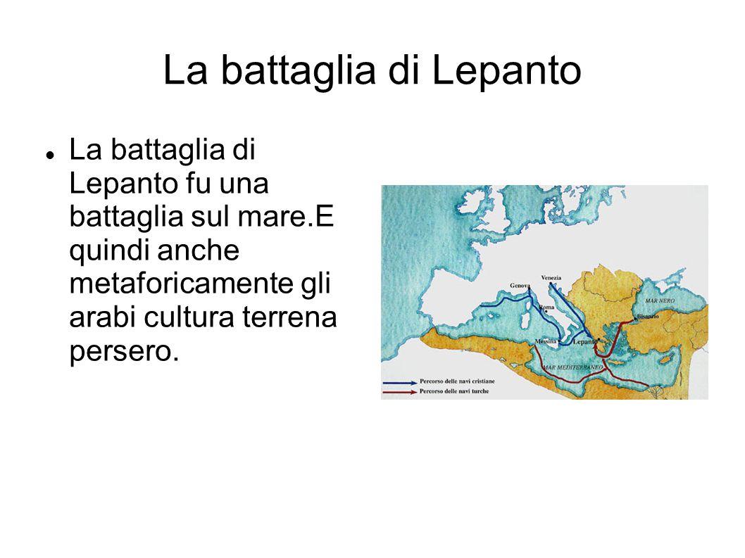 La battaglia di Lepanto La battaglia di Lepanto fu una battaglia sul mare.E quindi anche metaforicamente gli arabi cultura terrena persero.