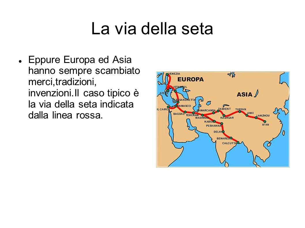 La via della seta Eppure Europa ed Asia hanno sempre scambiato merci,tradizioni, invenzioni.Il caso tipico è la via della seta indicata dalla linea ro