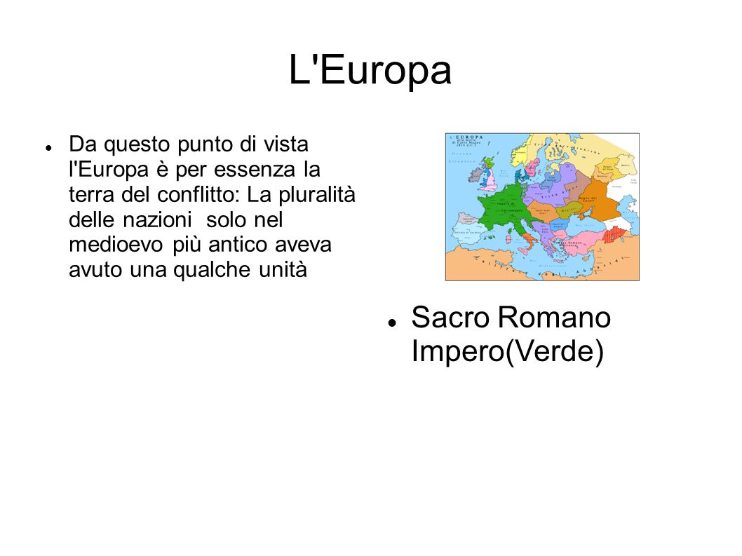 L Europa Da questo punto di vista l Europa è per essenza la terra del conflitto: La pluralità delle nazioni solo nel medioevo più antico aveva avuto una qualche unità Sacro Romano Impero(Verde)