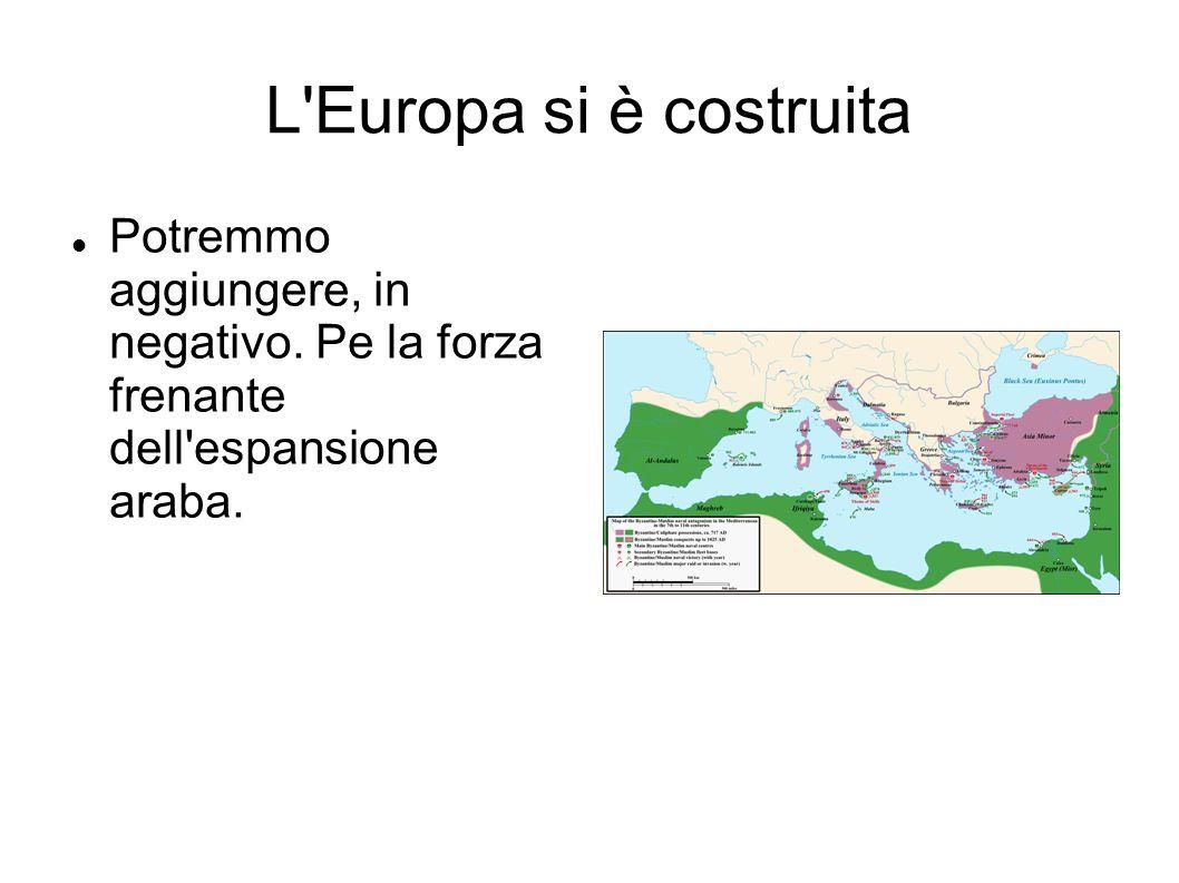 L'Europa si è costruita Potremmo aggiungere, in negativo. Pe la forza frenante dell'espansione araba.