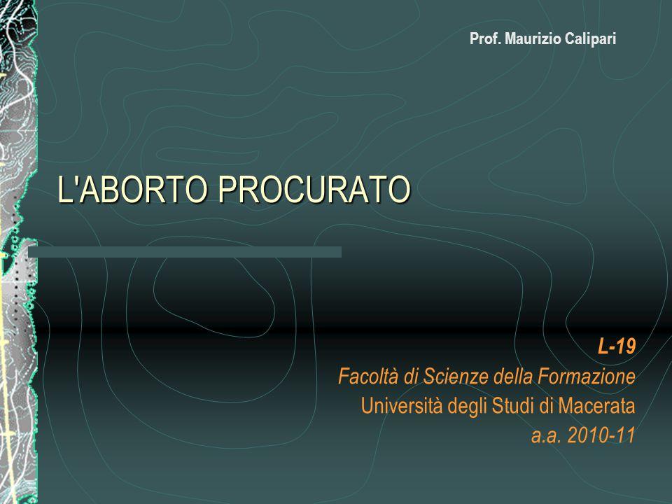 L'ABORTO PROCURATO L-19 Facoltà di Scienze della Formazione Università degli Studi di Macerata a.a. 2010-11 Prof. Maurizio Calipari