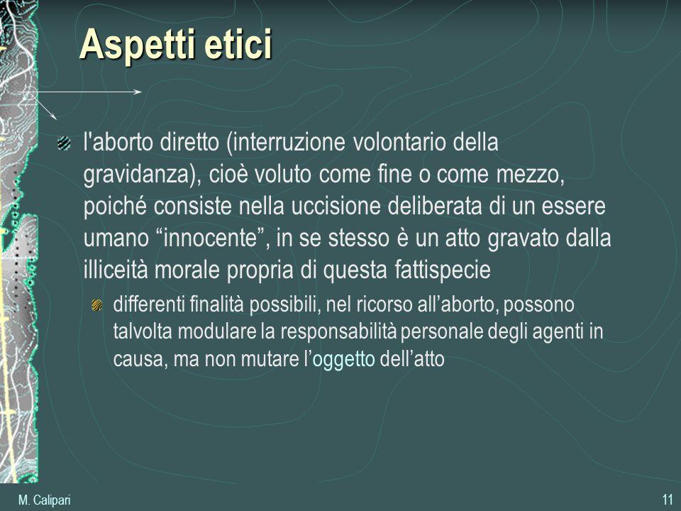 M. Calipari 11 Aspetti etici l'aborto diretto (interruzione volontario della gravidanza), cioè voluto come fine o come mezzo, poiché consiste nella uc