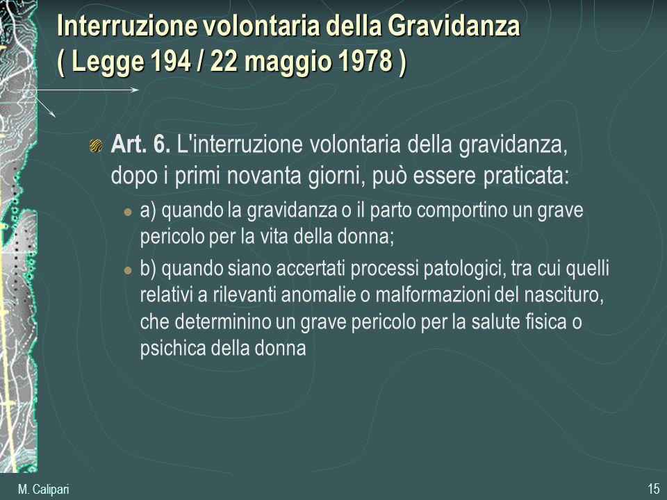 M. Calipari 15 Interruzione volontaria della Gravidanza ( Legge 194 / 22 maggio 1978 ) Art. 6. L'interruzione volontaria della gravidanza, dopo i prim
