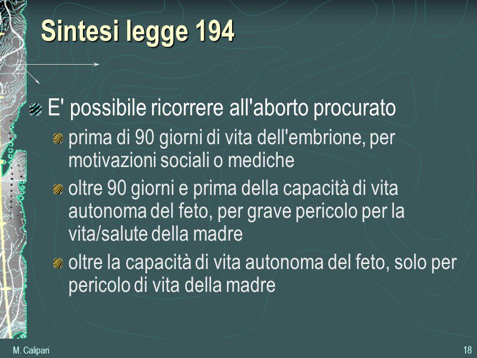 M. Calipari 18 Sintesi legge 194 E' possibile ricorrere all'aborto procurato prima di 90 giorni di vita dell'embrione, per motivazioni sociali o medic