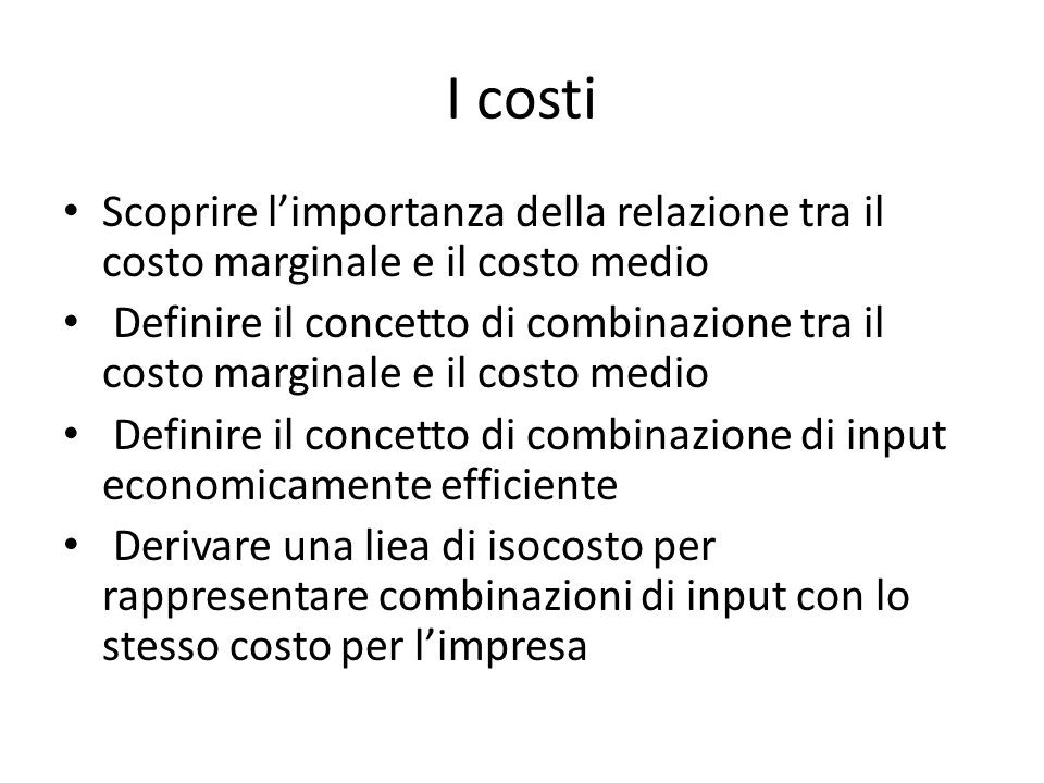 I costi Scoprire l'importanza della relazione tra il costo marginale e il costo medio Definire il concetto di combinazione tra il costo marginale e il costo medio Definire il concetto di combinazione di input economicamente efficiente Derivare una liea di isocosto per rappresentare combinazioni di input con lo stesso costo per l'impresa