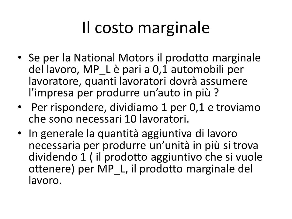 Il costo marginale Se per la National Motors il prodotto marginale del lavoro, MP_L è pari a 0,1 automobili per lavoratore, quanti lavoratori dovrà assumere l'impresa per produrre un'auto in più .