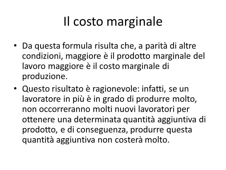 Il costo marginale Da questa formula risulta che, a parità di altre condizioni, maggiore è il prodotto marginale del lavoro maggiore è il costo marginale di produzione.