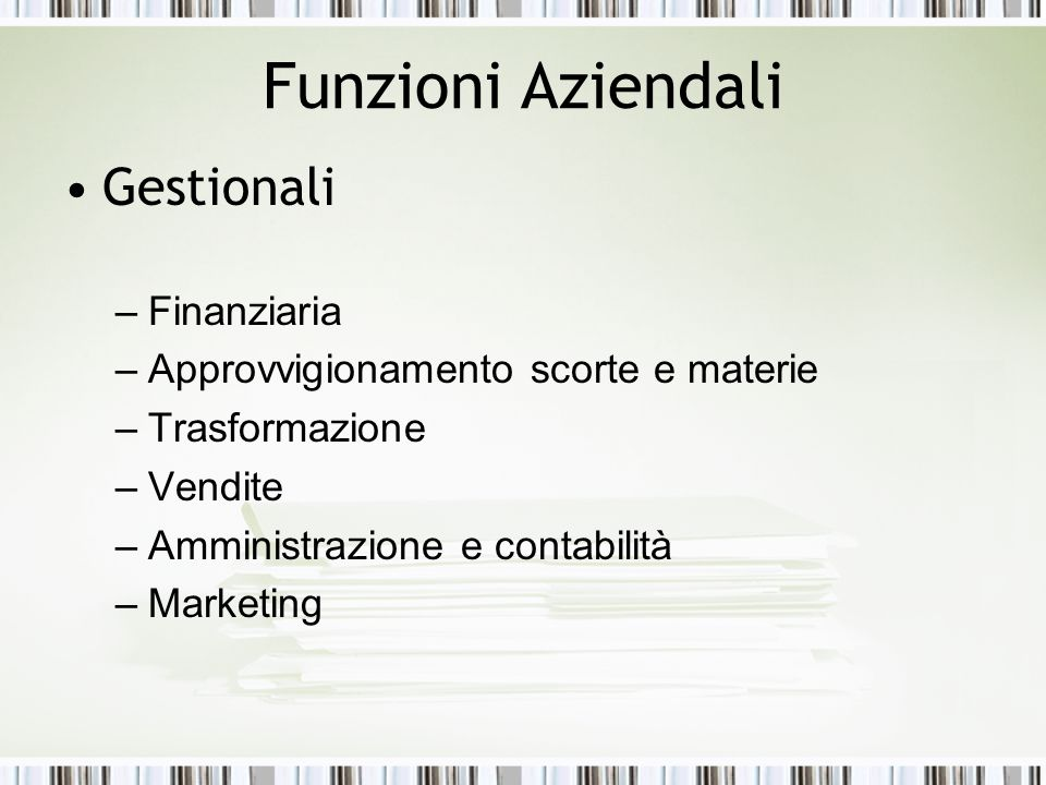 Funzioni Aziendali Gestionali –Finanziaria –Approvvigionamento scorte e materie –Trasformazione –Vendite –Amministrazione e contabilità –Marketing