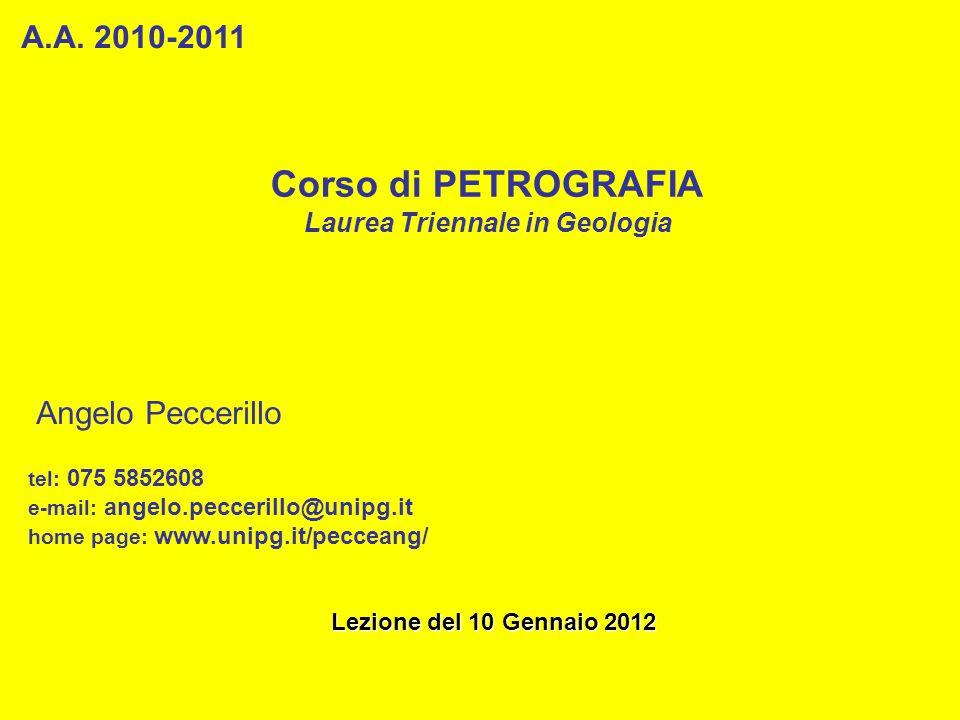 Corso di PETROGRAFIA Laurea Triennale in Geologia A.A. 2010-2011 Angelo Peccerillo tel: 075 5852608 e-mail: angelo.peccerillo@unipg.it home page: www.