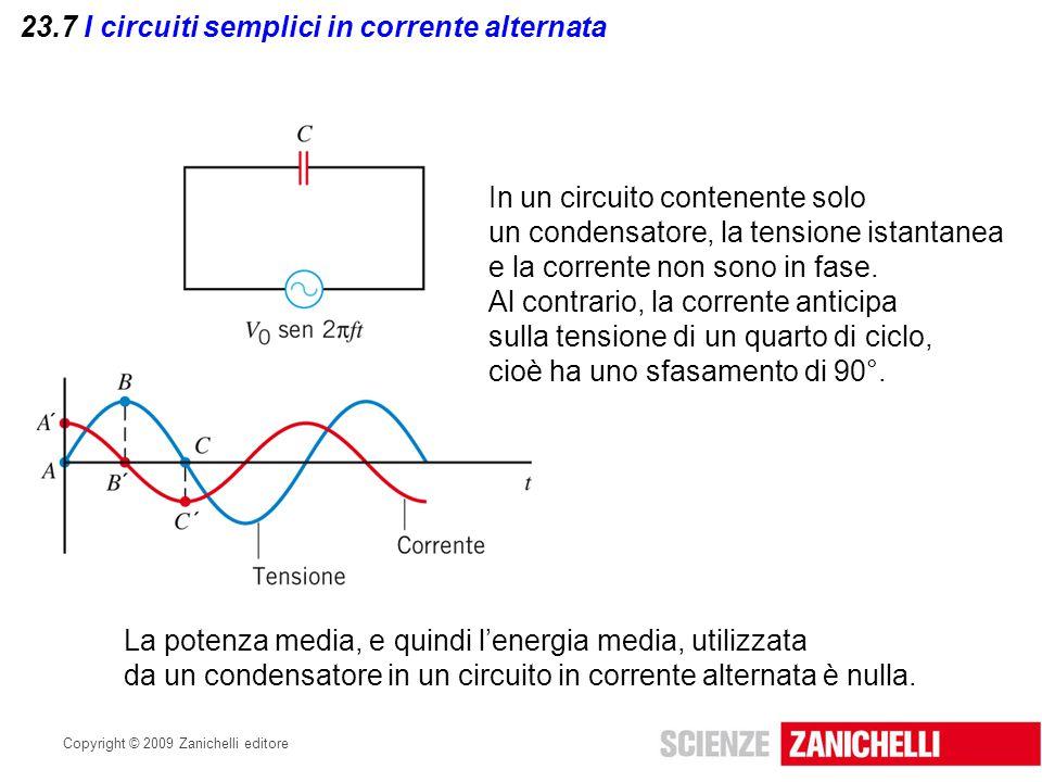 Copyright © 2009 Zanichelli editore 23.7 I circuiti semplici in corrente alternata In un circuito contenente solo un condensatore, la tensione istanta