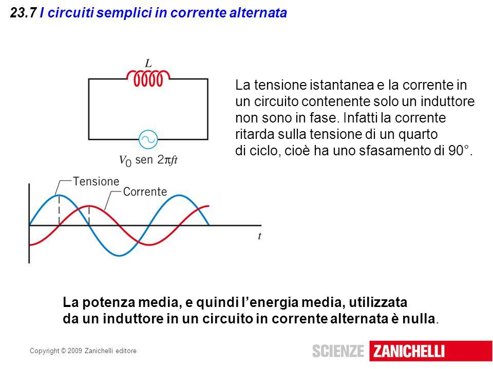 Copyright © 2009 Zanichelli editore 23.7 I circuiti semplici in corrente alternata La tensione istantanea e la corrente in un circuito contenente solo