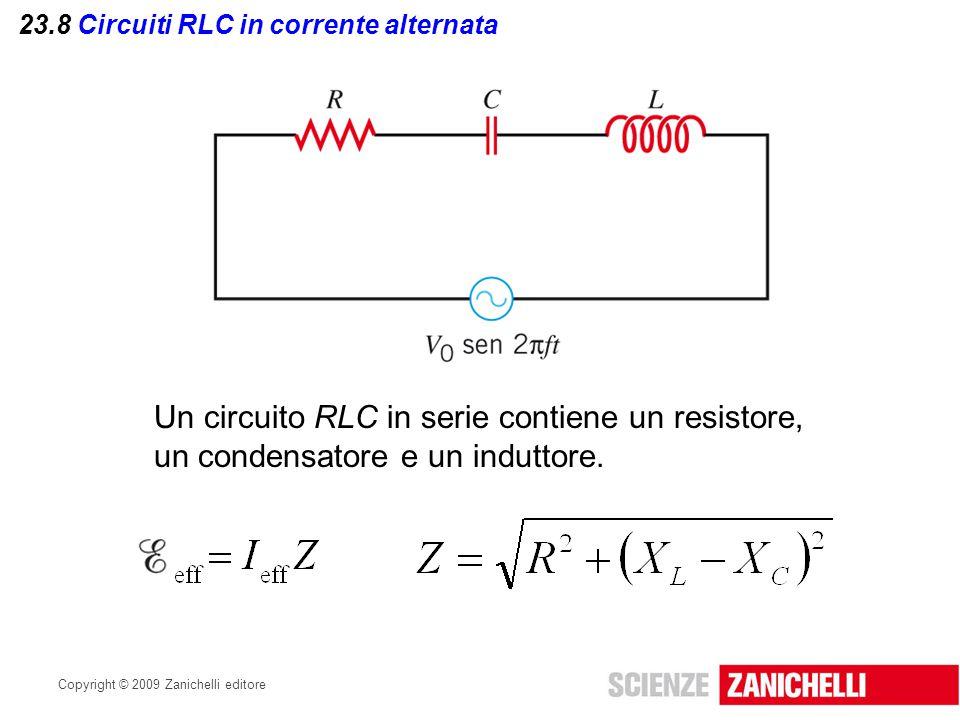 Copyright © 2009 Zanichelli editore 23.8 Circuiti RLC in corrente alternata Un circuito RLC in serie contiene un resistore, un condensatore e un indut